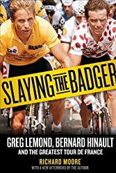 Slaying the Badger: Greg LeMond, Bernard Hinault, and the Greatest Tour de France by Richard Moore (2012-05-01)