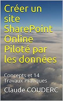 Créer un site SharePoint Online Piloté par les données: Concepts et 14 Travaux Pratiques par [COUDERC, Claude]