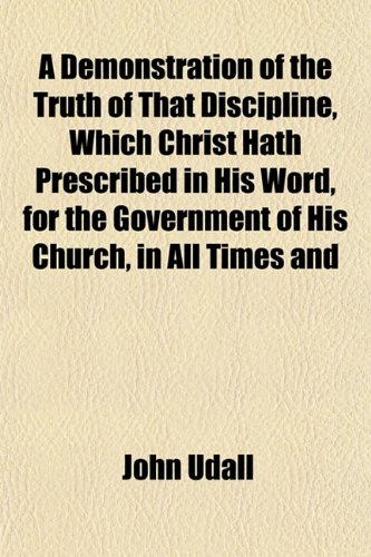 A Demonstration of the Truth of That Discipline, Which Christ Hath Prescribed in His Word, for the Government of His Church, in All Times and