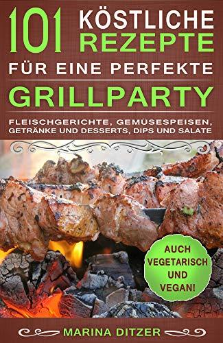 101 köstliche Rezepte für eine perfekte Grillparty: Fleischgerichte, Gemüsespeisen, Getränke und Desserts, Dips und Salate. Auch vegetarisch und vegan!