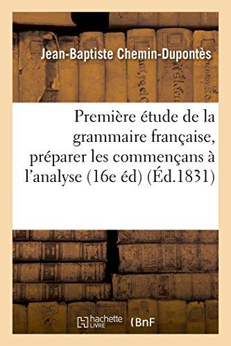 Première étude de la grammaire française : contenant les règles pratiques pour préparer: les commençans à l'analyse, et faisant partie du cours d'études élémentaires 16e édition