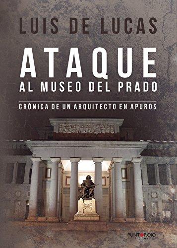 Ataque al museo del prado: Crónica de un arquitecto en apuros por Luis de Lucas Ruiz