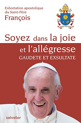 Exhortation Apostolique DU SAINT-PERE FRANCOIS : SOYEZ DANS LA JOIE ET L´ALLEGRESSE. GAUDETE ET EXSULTATE (Vie Joie De)