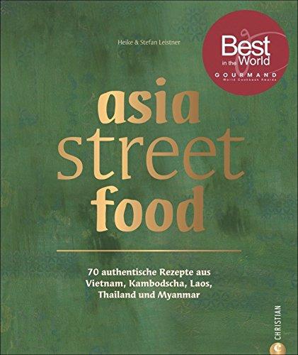 Asiatische Küche: asia street food. Authentische Rezepte aus Thailand, Myanmar, Laos, Kambodscha und Vietnam. Kochen mit dem neuen asia streetfood Kochbuch - wie ein Spaziergang durch Südostasien