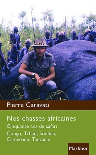Nos chasses africaines: Cinquante ans de safari. Congo, Tchad, Soudan, Cameroun, Tanzanie