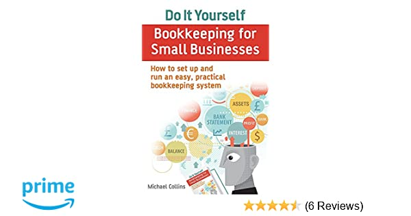 Do it yourself bookkeeping for small businesses how to set up and do it yourself bookkeeping for small businesses how to set up and run an easy practical bookkeeping system amazon michael collins 8601418418566 solutioingenieria Images