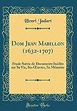 Dom Jean Mabillon (1632-1707): Étude Suivie de Documents Inédits Sur Sa Vie, Ses Oeuvres, Sa Mémoire (Classic Reprint)