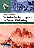 ZEITGESCHICHTE - Deutsche Gebirgstruppen im Ersten Weltkrieg - Von den Dolomiten nach Verdun - Von den Karpaten zum Isonzo - FLECHSIG Verlag