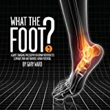 What the Foot?: A Game-Changing Philosophy in Human Movement to Eliminate Pain and Maximise Human Potential