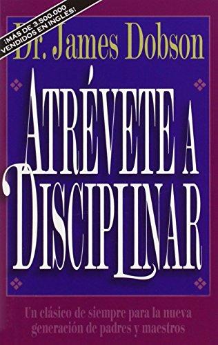Atr Vete a Disciplinar (Nueva Edici N): Un CL Sico de Siempre Para La Nueva Generaci N de Padres y Maestros (Translation of : Atrevete a Disciplinar) por Dr James C, Ph.D. Dobson