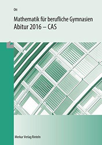 Mathematik für berufliche Gymnasien: Abitur 2016 - CAS - (WG, BTG, AG, EG, SG, TG)