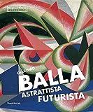 Giacomo Balla astrattista futurista. Ediz. illustrata