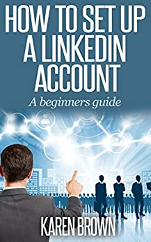 How to set up a LinkedIn account: A beginners guide to LinkedIn (English Edition) von [Brown, Karen]