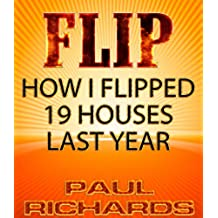 FLIP:  HOUSE FLIPPING REAL ESTATE:  HOW I FLIPPED 19 HOUSES LAST YEAR, (FLIP HOUSES:   FIND, FIX, FLIP, TECNIQUES, and MY STORY , MORE MONEY, MUC) (English Edition)
