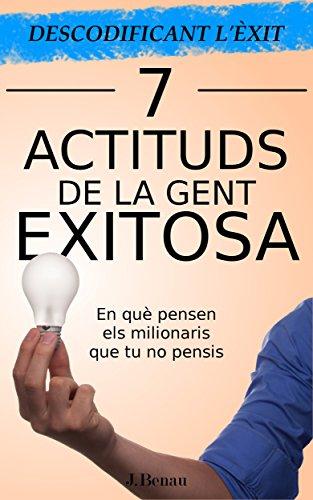 Descodificant l'Èxit: 7 Actituds de la gent exitosa: En què pensen els milionaris que tu no pensis (Catalan Edition) por J. Benau