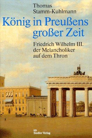 König in Preußens großer Zeit. Friedrich Wilhelm III. der Melancholiker auf dem Thron