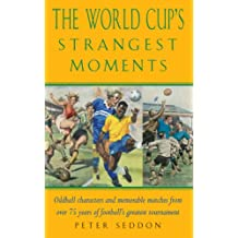 The World Cup's Strangest Moments: Oddball Characters and Memorable Matches from over 75 Years of Football's Greatest Tournament: Extraordinary But ... 75 Years of the World Cup (Strangest Series)
