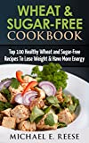 Wheat & Sugar-Free Cookbook: Top 100 Healthy Wheat and Sugar-Free Recipes To Lose Weight & Have More Energy: (Wheat Free Cookbook, Sugar Free Cookbook, Wheat Free Recipes, Baking, Wheat Belly)