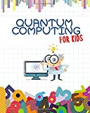 """Quantum Computing For Kids: Get Ready for the Future!   Introduction to Quantum Computing Explained for Everyone   Children All Ages   Ilustrated Full Color book   8"""" x 10"""""""
