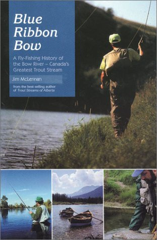 Blue Ribbon Bow: A Fly-Fishing History of the Bow River-Canada's Greatest Trout Stream