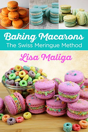 Baking Macarons: The Swiss Meringue Method (English Edition)
