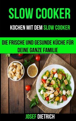Slow Cooker: Kochen mit dem Slow Cooker: Die frische und gesunde Küche für deine ganze Familie