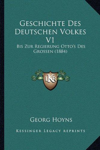 Geschichte Des Deutschen Volkes V1: Bis Zur Regierung Otto's Des Grossen (1884)