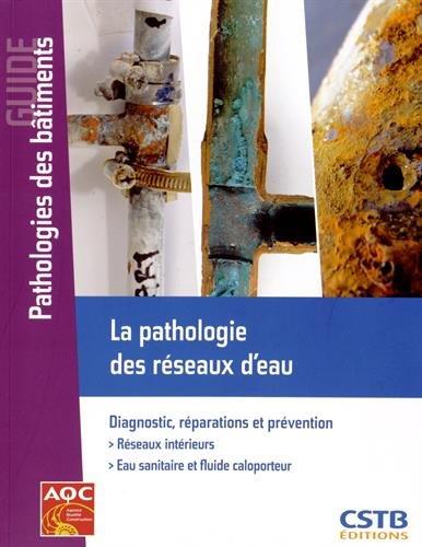 La pathologie des réseaux d'eau : Diagnostic, réparations et prévention - Réseaux intérieurs - Eau sanitaire et fluide caloporteur