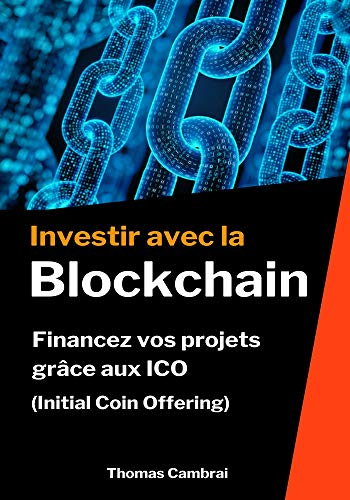 Investir avec la Blockchain : Financez vos projets grâce aux ICO (Initial Coin Offering) par Thomas Cambrai