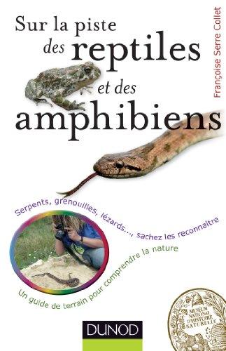 Sur la piste des reptiles et des amphibiens - Serpents, grenouilles, lézards,: Serpents, grenouilles, lézards, sachez les reconnaître