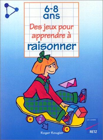 Des jeux pour apprendre à raisonner, 6-8 ans par Roger Rougier