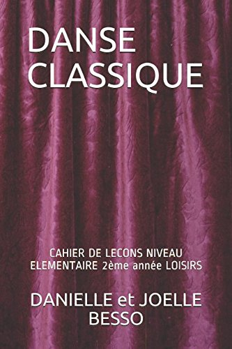 DANSE CLASSIQUE: CAHIER DE LECONS NIVEAU ELEMENTAIRE 2ème année LOISIRS par DANIELLE et JOELLE BESSO