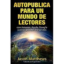 Autopublica para un mundo de lectores con Amazon, Apple, Google y otros grandes minoristas (Spanish Edition)