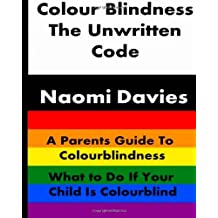 Colour Blindness - The Unwritten Code: A Parents Guide to Colour Blindness. What to Do If Your Child Is Colourblind