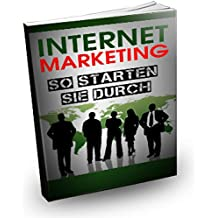 Internet Marketing - So starten Sie durch: Geld verdienen mit Internet Marketing