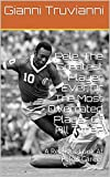 Pele, The Greatest Player Ever Or The Most Overrated Player Of All Time?: A Realistic Look At Pele's Career (Gianni Truvianni's Great Moments In Football Book 5)