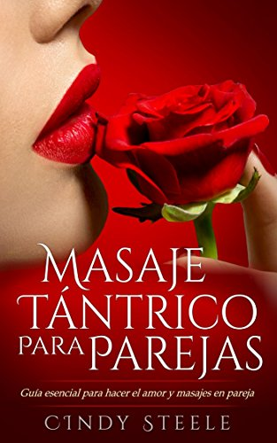 Masaje tántrico para parejas: Guía esencial para hacer el amor y masajes en pareja / Tantric Massage: Essential Guide to Lovemaking and Couples Massage (Libro en Espanol / Spanish Book Version) por Cindy Steel