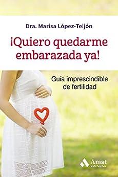 ¡Quiero quedarme embarazada ya!: Guía imprescindible de fertilidad (Spanish Edition) di [López-Teijón, Marisa]