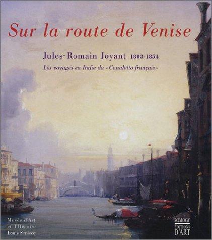 Sur la route de Venise, Jules-Romain Joyant, 1803-1854 : Les Voyages en Italie duCanaletto français