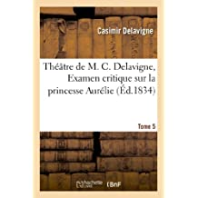 Théâtre de M. C. Delavigne,Tome 5. Examen critique de la princesse Auréllie (Littérature)