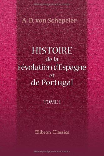 Histoire de la révolution d'Espagne et de Portugal, ainsi que de la guerre qui en résulta: Tome 1 par Andreas Daniel von Schepeler