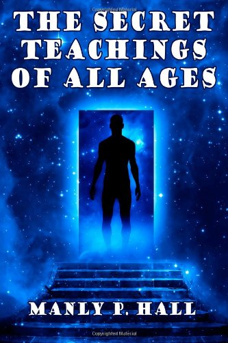 The Secret Teachings of All Ages: An Encyclopedic Outline of Masonic, Hermetic,: Being an Interpretation of the Secret Teachings concealed within the Rituals, Allegories, and Mysteries of all Ages