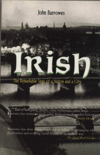 Irish: The Remarkable Saga of a Nation and a City: Written by John Burrowes, 2003 Edition, Publisher: Mainstream Publishing [Hardcover]