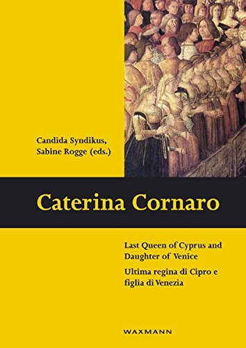 Caterina Cornaro: Last Queen of Cyprus and Daughter of Venice: Ultima regina di Cipro e figlia di Venezia (Schriften des Instituts für Interdisziplinäre Zypern-Studien, Band 9)