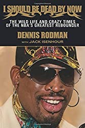 I Should Be Dead By Now: The Wild Life and Crazy Times of the NBA's Greatest Rebounder of Modern Times by Dennis Rodman (2013-03-06)