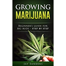 Marijuana: Growing Marijuana, Beginner's Guide for Big Buds - Step by Step (How to Grow Weed, Growing Marijuana Outdoors, Growing Marijuana Indoors, Marijuana Bible Book 1) (English Edition)