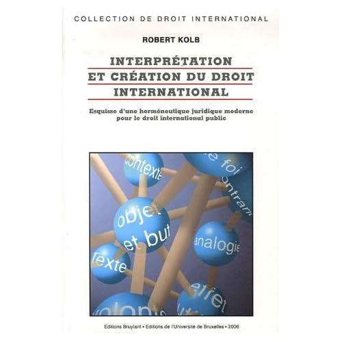 Interprétation et création du droit international : Esquisses d'une herméneutique juridique moderne pour le droit international public