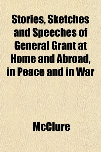 Stories, Sketches and Speeches of General Grant at Home and Abroad, in Peace and in War