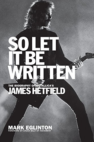 So Let It Be Written: The Biography of Metallica's James Hetfield por Mark Eglinton