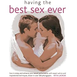 Having the Best Sex Ever: How to Enjoy and Enhance Sexual Performance, with Expert Advice and Inspirational Techniques, Shown in Over 500 Photographs